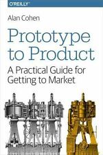Prototype to Product : A Practical Guide for Getting to Market by Alan Cohen...