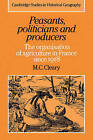 Peasants, Politicians and Producers: The Organisation of Agriculture in France Since 1918 by Mark C. Cleary (Paperback, 2007)