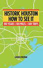 Historic Houston: How to See It: One Hundred Years and One Hundred Miles of Day Trips by Lucinda Freeman (Paperback / softback, 2011)