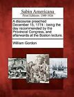 A Discourse Preached December 15, 1774: Being the Day Recommended by the Provincial Congress, and Afterwards at the Boston Lecture. by Dr William Gordon (Paperback / softback, 2012)