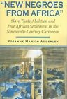 New Negroes from Africa: Slave Trade Abolition and Free African Settlement in the Nineteenth-Century Caribbean by Rosanne Marion Adderley (Paperback, 2006)