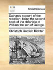 Dathan's Account of the Rebellion: Being the Second Book of the Chronicle of William the Son of George. by Christoph Gottlieb Richter (Paperback / softback, 2010)