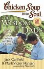 Chicken Soup for the Soul: Chicken Soup for the Soul - Wisdom of Dads : Loving Stories about Fathers and Being a Father by Mark Victor Hansen, Amy Newmark and Jack Canfield (2008, Paperback)