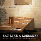 Eat Like a Londoner: An Insider's Guide to Dining Out by Tania Ballantine (Paperback, 2015)