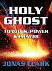 Holy Ghost: Tongues, Power and Prayer by Jonas A Clark (Paperback / softback, 2012)