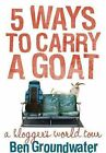 5 Ways to Carry a Goat: A Blogger's World Tour by Ben Groundwater (Paperback, 2010)