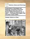A Description of Bandages and Dressings, According to the Most Commodious Ways Now Us'd in France. Written in French by M. Le Clerc, ... Translated Into English, with Forty-Eight Copper Plates ... by Charles Gabriel Le Clerc (Paperback / softback, 2010)