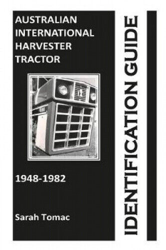 Australian International Harvester Tractor Identification Guide by Sarah Tomac.