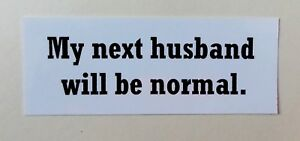 My next husband will be normal.  vinyl bumper sticker  white with black print