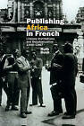 Publishing Africa in French: Literary Institutions and Decolonization 1945-1967 by Ruth Bush (Hardback, 2015)