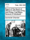 Report of the Board of Officers in the Case of Fitz-John Porter, Late Major-General of Volunteers by Zachariah Chansler (Paperback / softback, 2011)