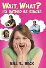 Wait, What? I'd Rather Be Single by Bill E Beck (Hardback, 2013)