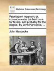 Febrifugum Magnum: Or, Common Water the Best Cure for Fevers, and Probably for the Plague. by John Hancocke, ... by John Hancocke (Paperback / softback, 2010)