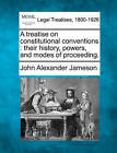A Treatise on Constitutional Conventions: Their History, Powers, and Modes of Proceeding. by John Alexander Jameson (Paperback / softback, 2010)