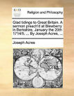 Glad Tidings to Great Britain. a Sermon Preach'd at Blewberry in Berkshire, January the 20th 1714/5. ... by Joseph Acres, ... by Joseph Acres (Paperback / softback, 2010)