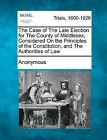 The Case of the Late Election for the County of Middlesex, Considered on the Principles of the Constitution, and the Authorities of Law by Anonymous (Paperback / softback, 2012)