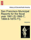San Francisco Municipal Reports for the Fiscal Year 1861-2[-1866-7, 1868-9-1870-71]. by Anonymous (Paperback / softback, 2011)