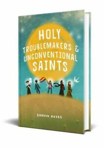Holy Troublemakers and Unconventional Saints by Daneen Akers