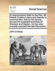 An Expostulatory Letter to the REV. Mr. Patrick Cockburn, Fairly and Friendly to Convince Him, That by His Having Revived the Exploded Doctrines of Sherlock and Higden, He Has Also Unwarily Exposed the Late Revolution. by John Lindsay (Paperback / softback, 2010)