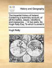 The Impartial History of Ireland. Containing a Summary Account, of All the Battles, Sieges, Rebellions, and Massacres. ... in Two Parts. by Hugh Reily Esq; To Which Is Annex'd by Hugh Reilly (Paperback / softback, 2010)
