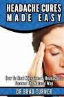 Headache Cures Made Easy: How to Heal Migraines & Headaches Forever the Natural Way by Dr Brad Turner (Paperback / softback, 2014)