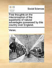 Free Thoughts on the Misconception of the Superiority of Natural Advantages Possessed by This Country Over England. by Verax (Paperback / softback, 2010)