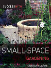 Success with Small-space Gardening by Graham Clarke (Paperback, 2010)