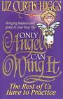 Only Angels Can Wing It, the Rest of Us Have to Practise : Bringing Balance and Grace to Your Busy Life by Liz Curtis Higgs (1995, Paperback)