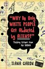 Why Do Only White People Get Abducted by Aliens?: Teaching Lessons from the Bronx by Ilana Garon (Hardback, 2013)