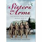 Sisters in Arms: The Women Who Flew in World War II by Helena Page Schrader (Paperback, 2015)