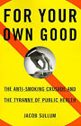 For Your Own Good: The Anti-Smoking Crusade and the Tyranny of Public Health by Jacob Sullum (Paperback, 1998)