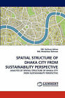 Spatial Structure of Dhaka City from Sustainability Perspective by MD Sarfaraz Adnan, MD Mostafizur Rahman (Paperback / softback, 2010)