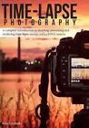 Time-lapse Photography a Complete Introduction to Shooting Processing and Rend