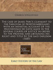 The Case of James Percy, Claymant to the Earldom of Northumberland with an Impartial Account of the Proceedings He Hath Made in the Several Courts of Justice in Order to the Proving and Obtaining His Right and Title to the Said Earldom (1685) by Charles Longueville (Paperback / softback, 2011)