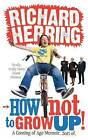 How Not to Grow Up: A Coming of Age Memoir. Sort of. by Richard Herring (Paperback, 2010)