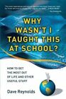 Why Wasn't I Taught This at School? by Dave Reynolds (Paperback, 2013)