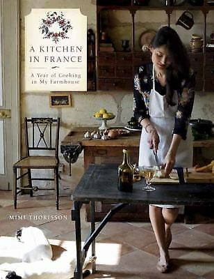 A Kitchen in France : A Year of Cooking in My Farmhouse by Mimi Thorisson...