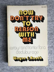 Now Don't Try to Reason with Me: Essays & Ironies for a Credulous by Wayne Booth
