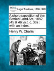 A Short Exposition of the Settled Land ACT, 1882 (45 & 46 Vict. C. 38)  : With an Index. by Henry William Challis (Paperback / softback, 2010)