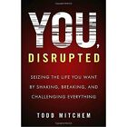 You, Disrupted: Seizing the Life You Want by Shaking, Breaking, and Challenging Everything by Todd Mitchem (Paperback, 2017)