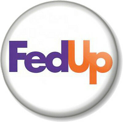 "Fed Up 25mm 1/"" Pin Button Badge Novelty Humour Funny Message Fed Ex spoof skit"