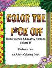 Color the F*ck Off, Volume 5: Swear Words & Naughty Phrases: An Adult Coloring Book by Kadence Lee, Blank Book Billionaire (Paperback / softback, 2016)