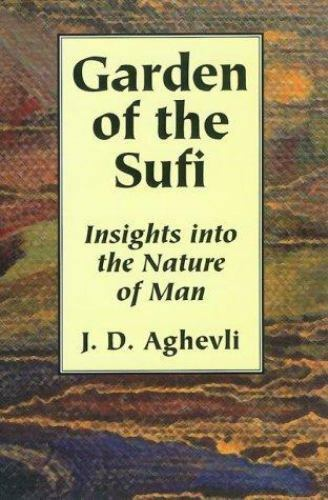 Garden of the Sufi : Insights into the Nature of Man by Aghevli, J. D.