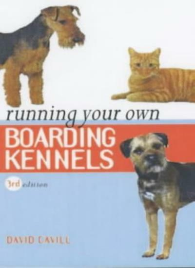 Running Your Own Boarding Kennels: The Complete Guide to Kennel and Cattery Ma,