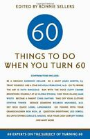 Sixty Things To Do When You Turn Sixty: 60 Experts On The Subject Of Turning 60 on sale