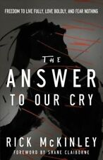The Answer to Our Cry: Freedom to Live Fully, Love Boldly, and Fear Nothing...