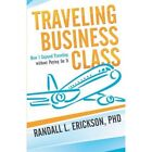 Traveling Business Class: How I Enjoyed Traveling Without Paying for It by Randall L Erickson Phd (Paperback / softback, 2012)