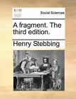 A Fragment. the Third Edition. by Henry Stebbing (Paperback / softback, 2010)