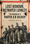 Lost Honour, Betrayed Loyalty: The Memoir of a Waffen-SS Soldier by Herbert Maeger (Hardback, 2015)