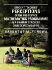Student Teacher's Perceptions of the Pre-Service Mathematics Programme in A Primary Teachers' College in Zimbabwe by Barnabas Muyengwa (Paperback, 2013)